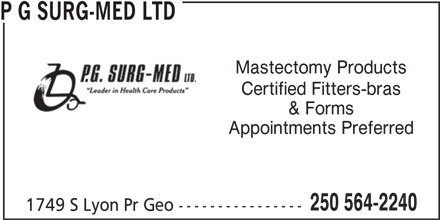 P G Surg-Med Ltd (250-564-2240) - Display Ad - P G SURG-MED LTD Mastectomy Products Certified Fitters-bras & Forms Appointments Preferred 250 564-2240 1749 S Lyon Pr Geo ---------------- P G SURG-MED LTD Mastectomy Products Certified Fitters-bras & Forms Appointments Preferred 250 564-2240 1749 S Lyon Pr Geo ---------------- P G SURG-MED LTD Mastectomy Products Certified Fitters-bras & Forms Appointments Preferred 250 564-2240 1749 S Lyon Pr Geo ---------------- P G SURG-MED LTD Mastectomy Products Certified Fitters-bras & Forms Appointments Preferred 250 564-2240 1749 S Lyon Pr Geo ----------------