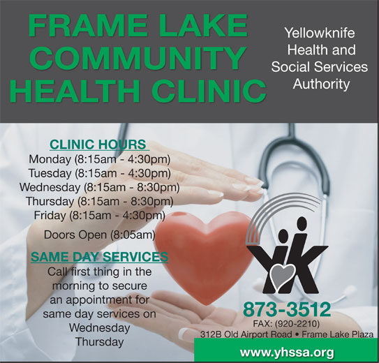 Yellowknife Health and Social Services Authority (YHSSA) (867-873-3512) - Display Ad - 873-3512 same day services on FAX: (920-2210) Wednesday 312B Old Airport Road   Frame Lake Plaza Thursday www.yhssa.org FRAME LAKE Yellowknife Health and COMMUNITY Social Services Authority HEALTH CLINIC CLINIC HOURS Monday (8:15am - 4:30pm) Tuesday (8:15am - 4:30pm) Wednesday (8:15am - 8:30pm) Thursday (8:15am - 8:30pm) Friday (8:15am - 4:30pm) Doors Open (8:05am) SAME DAY SERVICES Call first thing in the morning to secure an appointment for