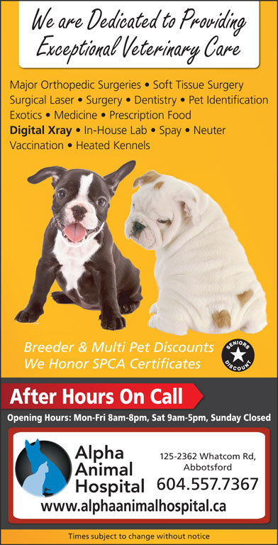 Alpha Animal Hospital (604-859-6322) - Display Ad - We are Dedicated to Providing Exceptional Veterinary Care Major Orthopedic Surgeries   Soft Tissue Surgery Surgical Laser   Surgery   Dentistry   Pet Identification Exotics   Medicine   Prescription Food Digital Xray In-House Lab   Spay   Neuter Vaccination   Heated Kennels Breeder & Multi Pet DiscountsltiPtDi We Honor SPCA Certificates After Hours On Call Opening Hours: Mon-Fri 8am-8pm, Sat 9am-5pm, Sunday Closed 125-2362 Whatcom Rd, Abbotsford 604.557.7367 www.alphaanimalhospital.ca Times subject to change without notice