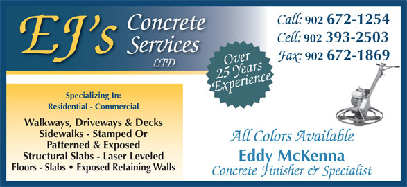 EJ's Concrete Services Ltd (902-393-2503) - Display Ad - Call: 902 672-1254 Concrete Cell: 902 393-2503 Services EJ s Fax: 902 672-1869 Over LTD Experience25 Years Specializing In: Residential - Commercial Walkways, Driveways & Decks Sidewalks - Stamped Or All Colors Available Patterned & Exposed Structural Slabs - Laser Leveled Eddy McKenna Floors - Slabs   Exposed Retaining Walls Concrete Finisher & Specialist