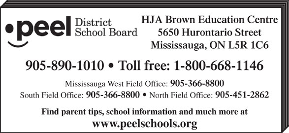 Peel District School Board (905-890-1010) - Display Ad - 905-366-8800 South Field Office: 905-366-8800 North Field Office: 905-451-2862 Find parent tips, school information and much more at www.peelschools.org HJA Brown Education Centre 5650 Hurontario Street Mississauga, ON L5R 1C6 905-890-1010   Toll free: 1-800-668-1146 Mississauga West Field Office: