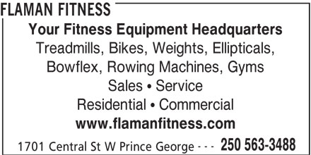 Flaman Fitness (250-563-3488) - Display Ad - FLAMAN FITNESS www.flamanfitness.com --- 250 563-3488 1701 Central St W Prince George Your Fitness Equipment Headquarters Treadmills, Bikes, Weights, Ellipticals, Bowflex, Rowing Machines, Gyms Sales   Service Residential   Commercial