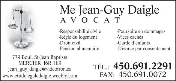 Jean Guy Daigle (450-691-2291) - Annonce illustrée======= - Me Jean-Guy Daigle AVOCAT -Responsabilité civile -Poursuite en dommages -Régie du logement  -Vices cachés -Droit civil  -Garde d'enfants -Pension alimentaire -Divorce par consentement 779 Boul. St-Jean Baptiste MERCIER  J6R 1E9 TÉL.: 450.691.2291 FAX:  450.691.0072 www.etudelegaledaigle.weebly.com