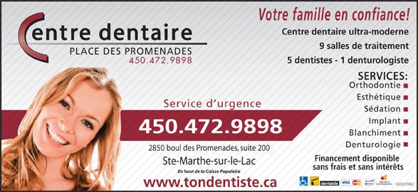Centre Dentaire Place Des Promenades (450-472-9898) - Annonce illustrée======= - 5 dentistes - 1 denturologiste 450.472.9898 SERVICES: Orthodontie Esthétique Service d urgence Sédation Implant 450.472.9898 Blanchiment Denturologie 2850 boul des Promenades, suite 200 Financement disponible Ste-Marthe-sur-le-Lac sans frais et sans intérêts En haut de la Caisse Populaire Anciens Combattants AUTOCHTONES www.tondentiste.ca Votre famille en confiance! Centre dentaire ultra-moderne 9 salles de traitement PLACE DES PROMENADES