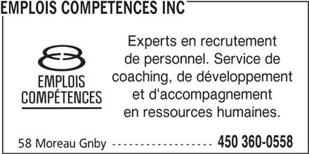 Emplois Compétences Inc (450-360-0558) - Annonce illustrée======= - EMPLOIS COMPETENCES INC Experts en recrutement de personnel. Service de coaching, de développement et d'accompagnement en ressources humaines. 450 360-0558 58 Moreau Gnby ------------------
