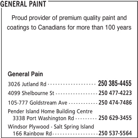 General Paint (250-385-4455) - Display Ad - Proud provider of premium quality paint and coatings to Canadians for more than 100 years General Pain ------------------- 250 385-4455 3026 Jutland Rd 250 477-4223 4099 Shelbourne St ----------------- 250 474-7486 105-777 Goldstream Ave ------------ Pender Island Home Building Centre 250 629-3455 --------- 3338 Port Washington Rd Windsor Plywood - Salt Spring Island 250 537-5564 ------------------ 166 Rainbow Rd GENERAL PAINT Proud provider of premium quality paint and coatings to Canadians for more than 100 years General Pain ------------------- 250 385-4455 3026 Jutland Rd 250 477-4223 4099 Shelbourne St ----------------- 250 474-7486 105-777 Goldstream Ave ------------ Pender Island Home Building Centre 250 629-3455 --------- 3338 Port Washington Rd Windsor Plywood - Salt Spring Island 250 537-5564 ------------------ 166 Rainbow Rd GENERAL PAINT