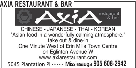 "Axia Restaurant & Bar (905-608-2942) - Annonce illustrée======= - CHINESE - JAPANESE - THAI - KOREAN ""Asian food in a wonderfully calming atmosphere."" take out & dine-in One Minute West of Erin Mills Town Centre AXIA RESTAURANT & BAR on Eglinton Avenue W www.axiarestaurant.com ----- Mississauga 905 608-2942 5045 Plantation Pl"