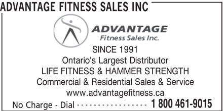 Advantage Fitness Sales Inc (1-866-948-8906) - Display Ad - ADVANTAGE FITNESS SALES INC SINCE 1991 Ontario's Largest Distributor LIFE FITNESS & HAMMER STRENGTH Commercial & Residential Sales & Service www.advantagefitness.ca ----------------- 1 800 461-9015 No Charge - Dial