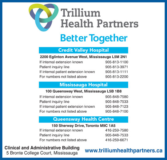 Trillium Health Partners (905-848-7100) - Display Ad - Trillium Credit Valley Hospital 2200 Eglinton Avenue West, Mississauga L5M 2N1 If internal extension known 905-813-1100 Patient inquiry line 905-813-3971 If internal patient extension known 905-813-1111 For numbers not listed above 905-813-2200 Mississauga Hospital 100 Queensway West, Mississauga L5B 1B8 If internal extension known 905-848-7580 Patient inquiry line 905-848-7533 If internal patient extension known 905-848-7123 For numbers not listed above 905-848-7100 Health Partners Queensway Health Centre 150 Sherway Drive, Toronto M9C 1A5 If internal extension known 416-259-7580 Patient inquiry line 905-848-7533 For numbers not listed above 416-259-6671 Clinical and Administrative Building www.trilliumhealthpartners.ca 5 Bronte College Court, Mississauga
