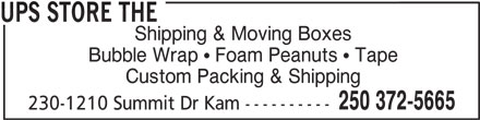 The UPS Store (250-372-5665) - Display Ad - UPS STORE THE 250 372-5665 230-1210 Summit Dr Kam ---------- Shipping & Moving Boxes Bubble Wrap   Foam Peanuts   Tape Custom Packing & Shipping
