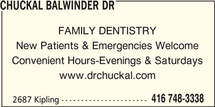 Chuckal Balwinder Dr (416-748-3338) - Display Ad - CHUCKAL BALWINDER DR FAMILY DENTISTRY New Patients & Emergencies Welcome Convenient Hours-Evenings & Saturdays www.drchuckal.com 416 748-3338 2687 Kipling ----------------------