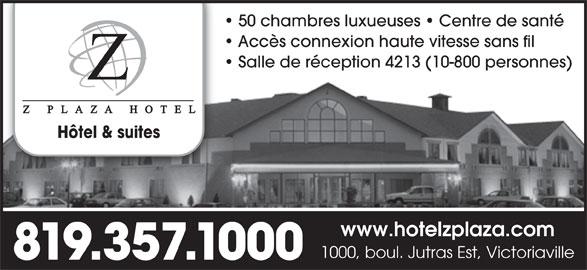 Z Plaza Hotel (819-357-1000) - Annonce illustrée======= - 50 chambres luxueuses   Centre de santé Accès connexion haute vitesse sans fil Salle de réception 4213 (10-800 personnes) Hôtel & suites www.hotelzplaza.com 1000, boul. Jutras Est, Victoriaville 819.357.1000