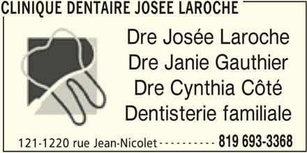 Clinique Dentaire Josée Laroche (819-693-3368) - Annonce illustrée======= - 121-1220 rue Jean-Nicolet CLINIQUE DENTAIRE JOSEE LAROCHE CLINIQUE DENTAIRE JOSEE LAROCHE Dre Josée Laroche Dre Janie Gauthier Dre Cynthia Côté Dentisterie familiale 819 693-3368 ----------