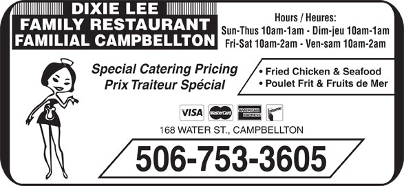 Dixie Lee (506-753-3605) - Annonce illustrée======= - Prix Traiteur Spécial 168 WATER ST., CAMPBELLTON 506-753-3605 Poulet Frit & Fruits de Mer DIXIE LEE Hours / Heures: FAMILY RESTAURANT Sun-Thus 10am-1am - Dim-jeu 10am-1am FAMILIAL CAMPBELLTON Fri-Sat 10am-2am - Ven-sam 10am-2am Special Catering Pricing Fried Chicken & Seafood