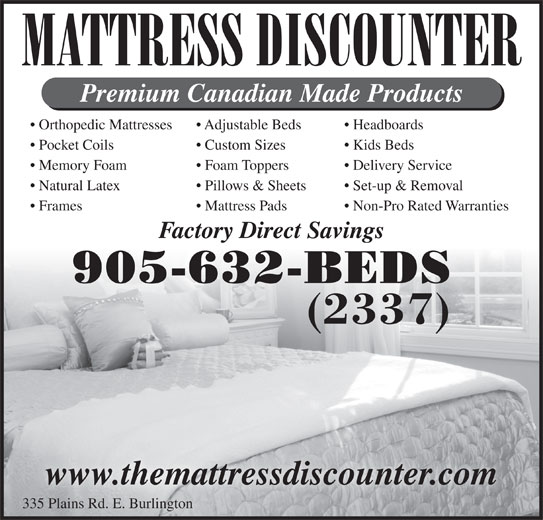 Mattress Discounter (905-632-2337) - Display Ad - MATTRESS DISCOUNTER Premium Canadian Made Products Orthopedic Mattresses Headboards  Adjustable Beds Pocket Coils Kids Beds  Custom Sizes Memory Foam Delivery Service   Foam Toppers Natural Latex Set-up & Removal  Pillows & Sheets Frames Non-Pro Rated Warranties  Mattress Pads Factory Direct Savings 905-632-BEDS (2337) www.themattressdiscounter.com 335 Plains Rd. E. Burlington