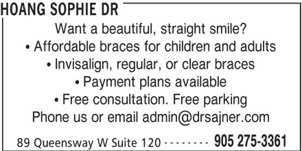 Sajner Jana Dr & Associates (905-275-3361) - Display Ad - HOANG SOPHIE DR Want a beautiful, straight smile? Affordable braces for children and adults Invisalign, regular, or clear braces Payment plans available Free consultation. Free parking -------- 905 275-3361 89 Queensway W Suite 120 HOANG SOPHIE DR Want a beautiful, straight smile? Affordable braces for children and adults Invisalign, regular, or clear braces Payment plans available Free consultation. Free parking -------- 905 275-3361 89 Queensway W Suite 120