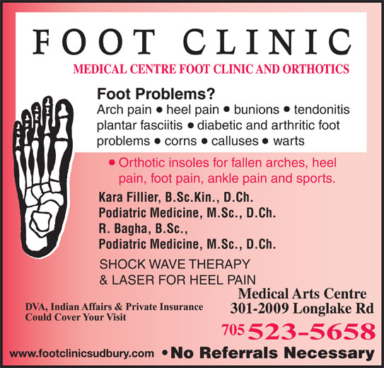Medical Centre Foot Clinic & Orthotics (705-523-5658) - Display Ad - Orthotic insoles for fallen arches, heel pain, foot pain, ankle pain and sports. Kara Fillier, B.Sc.Kin., D.Ch. Podiatric Medicine, M.Sc., D.Ch. R. Bagha, B.Sc., Podiatric Medicine, M.Sc., D.Ch. SHOCK WAVE THERAPY & LASER FOR HEEL PAIN Foot Problems? Arch pain    heel pain    bunions    tendonitis plantar fasciitis    diabetic and arthritic foot problems    corns    calluses    warts