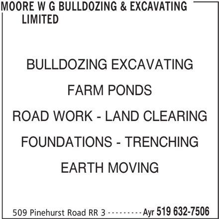 W G Moore Bulldozing & Excavating Limited (519-632-7506) - Display Ad - LIMITED BULLDOZING EXCAVATING FARM PONDS ROAD WORK - LAND CLEARING FOUNDATIONS - TRENCHING EARTH MOVING --------- Ayr 519 632-7506 509 Pinehurst Road RR 3 MOORE W G BULLDOZING & EXCAVATING LIMITED BULLDOZING EXCAVATING FARM PONDS ROAD WORK - LAND CLEARING FOUNDATIONS - TRENCHING EARTH MOVING --------- Ayr 519 632-7506 509 Pinehurst Road RR 3 MOORE W G BULLDOZING & EXCAVATING