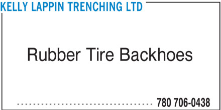 Kelly Lappin Trenching Ltd (780-706-0438) - Display Ad - KELLY LAPPIN TRENCHING LTD Rubber Tire Backhoes ---------------------------------- 780 706-0438 KELLY LAPPIN TRENCHING LTD Rubber Tire Backhoes ---------------------------------- 780 706-0438