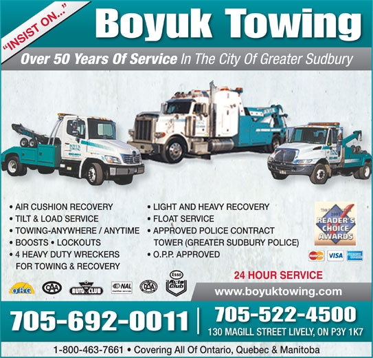 Boyuk Towing (705-522-4500) - Display Ad - Boyuk Towing INSIST ON... Over 50 Years Of Service In The City Of Greater Sudbury AIR CUSHION RECOVERY LIGHT AND HEAVY RECOVERY TILT & LOAD SERVICE FLOAT SERVICE TOWING-ANYWHERE / ANYTIME   APPROVED POLICE CONTRACT BOOSTS   LOCKOUTS TOWER (GREATER SUDBURY POLICE) 4 HEAVY DUTY WRECKERS O.P.P. APPROVED FOR TOWING & RECOVERY 24 HOUR SERVICE 705-522-4500 705-692-0011 130 MAGILL STREET LIVELY, ON P3Y 1K7 1-800-463-7661   Covering All Of Ontario, Quebec & Manitoba www.boyuktowing.com