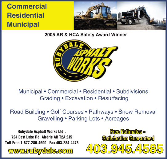 Rubydale Asphalt Works Ltd (403-945-4585) - Display Ad - Road Building   Golf Courses   Pathways   Snow Removal Gravelling   Parking Lots   Acreages Rubydale Asphalt Works Ltd., Free Estimates - 724 East Lake Rd, Airdrie AB T2A 2J5 Satisfaction Guaranteed Toll Free 1.877.286.4600   Fax 403.284.4478 403.945.4585 www.rubydale.com Municipal   Commercial   Residential   Subdivisions Grading   Excavation   Resurfacing Road Building   Golf Courses   Pathways   Snow Removal Gravelling   Parking Lots   Acreages Rubydale Asphalt Works Ltd., Free Estimates - 724 East Lake Rd, Airdrie AB T2A 2J5 Satisfaction Guaranteed Toll Free 1.877.286.4600   Fax 403.284.4478 403.945.4585 www.rubydale.com Municipal   Commercial   Residential   Subdivisions Grading   Excavation   Resurfacing Commercial Municipal Residential Commercial 2005 AR & HCA Safety Award Winner Residential Municipal 2005 AR & HCA Safety Award Winner