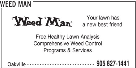 Weed Man (905-827-1441) - Display Ad - Your lawn has a new best friend. Free Healthy Lawn Analysis Comprehensive Weed Control WEED MAN Programs & Services --------------------------- 905 827-1441 Oakville