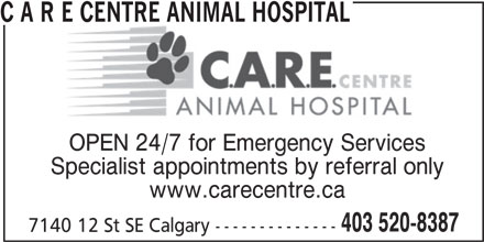 C A R E Centre Animal Hospital (403-520-8387) - Display Ad - C A R E CENTRE ANIMAL HOSPITALE CENTRE ANIMAL HOSPITAL OPEN 24/7 for Emergency Services Specialist appointments by referral only www.carecentre.ca 403 520-8387 7140 12 St SE Calgary -------------- C A R E CENTRE ANIMAL HOSPITALE CENTRE ANIMAL HOSPITAL OPEN 24/7 for Emergency Services Specialist appointments by referral only www.carecentre.ca 403 520-8387 7140 12 St SE Calgary --------------