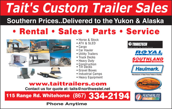 Tait's Custom Trailer Sales (867-334-2194) - Display Ad - Cargo Car Hauler ROYAL Utility Trailers CARGO Truck Decks SOUTHLAND Heavy Duty Construction Tilt Decks Haulmark. Gravel Boxes ATV & SLED Tait's Custom Trailer Sales Southern Prices..Delivered to the Yukon & Alaska Rental   Sales   Parts   Service Horse & Stock Industrial Camps Heavy Equipment www.taittrailers.com 115 Range Rd. Whitehorse (867) 334-2194 Phone Anytime Manufacturer of Steel Frame Trailers of Quality
