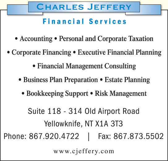 Charles Jeffery-Chartered Accountant (867-920-4722) - Display Ad - Financial Services Accounting   Personal and Corporate Taxation Corporate Financing   Executive Financial Planning Financial Management Consulting Business Plan Preparation   Estate Planning Bookkeeping Support   Risk Management Suite 118 - 314 Old Airport Road Yellowknife, NT X1A 3T3 Phone: 867.920.4722 Fax: 867.873.5502 www.cjeffery.com