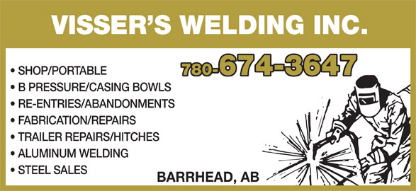 Visser's Welding Inc (780-674-3647) - Display Ad - VISSER S WELDING INC. SHOP/PORTABLE 780-674-3647 B PRESSURE/CASING BOWLS RE-ENTRIES/ABANDONMENTS FABRICATION/REPAIRS TRAILER REPAIRS/HITCHES ALUMINUM WELDING STEEL SALES BARRHEAD, AB