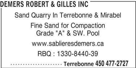 "Robert & Gilles Demers Inc (450-477-2727) - Display Ad - Fine Sand for Compaction Grade ""A"" & SW. Pool www.sablieresdemers.ca RBQ : 1330-8440-39 --------------------- Terrebonne 450 477-2727 DEMERS ROBERT & GILLES INC Sand Quarry In Terrebonne & Mirabel"