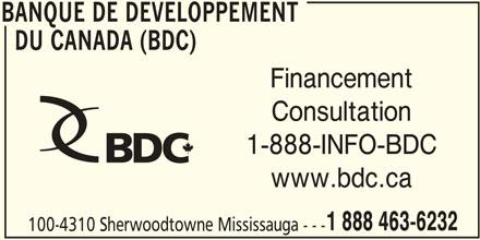 BDC - Banque de Développement du Canada (905-566-6417) - Annonce illustrée======= - BANQUE DE DEVELOPPEMENT DU CANADA (BDC) Financement Consultation www.bdc.ca 1 888 463-6232 100-4310 Sherwoodtowne Mississauga --- BANQUE DE DEVELOPPEMENT 1-888-INFO-BDC BANQUE DE DEVELOPPEMENT DU CANADA (BDC) Financement Consultation 1-888-INFO-BDC www.bdc.ca 1 888 463-6232 100-4310 Sherwoodtowne Mississauga --- BANQUE DE DEVELOPPEMENT