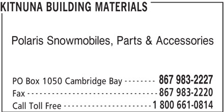 Kitnuna Building Materials (867-983-2227) - Display Ad - KITNUNA BUILDING MATERIALS Polaris Snowmobiles, Parts & Accessories -------- 867 983-2227 PO Box 1050 Cambridge Bay --------------------------------- 867 983-2220 Fax ---------------------- 1 800 661-0814 Call Toll Free
