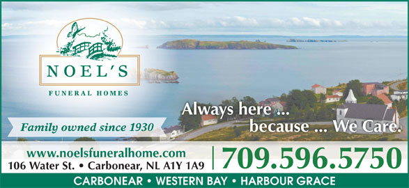 Noel's Funeral Homes Ltd (709-596-5750) - Display Ad - Always here ...ys here ... Family owned since 1930 because ... We Care. www.noelsfuneralhome.com 709.596.57507095965750 106 Water St.   Carbonear, NL A1Y 1A9 CARBONEAR   WESTERN BAY   HARBOUR GRACE