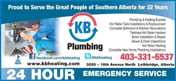 K B Heating & Air Conditioning Ltd (403-328-0337) - Display Ad - Hot Water Heating Plumbing Complete New Home Plumbing Installations facebook.com/kbheating 403-331-6537 www.kbheating.com 3020 - 16th Avenue North  Lethbridge, Alberta EMERGENCY SERVICE 24 HOUR Proud to Serve the Great People of Southern Alberta for 32 Years Plumbing & Heating Experts Hot Water Tank Installations & Replacement Complete Bathroom & Kitchen Renovations Tankless Hot Water Heaters Boiler Installation & Repair Sewer & Drain Inspections