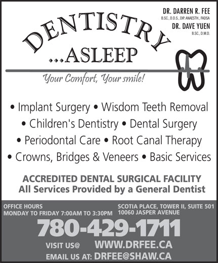 Fee Darren Dr (780-429-1711) - Display Ad - B.SC., D.M.D. Implant Surgery   Wisdom Teeth Removal Children's Dentistry   Dental Surgery Periodontal Care   Root Canal Therapy Crowns, Bridges & Veneers   Basic Services ACCREDITED DENTAL SURGICAL FACILITY All Services Provided by a General Dentist OFFICE HOURS SCOTIA PLACE, TOWER II, SUITE 501 10060 JASPER AVENUE B.SC., D.D.S., DIP. ANAESTH., FADSA MONDAY TO FRIDAY 7:00AM TO 3:30PM 780-429-1711