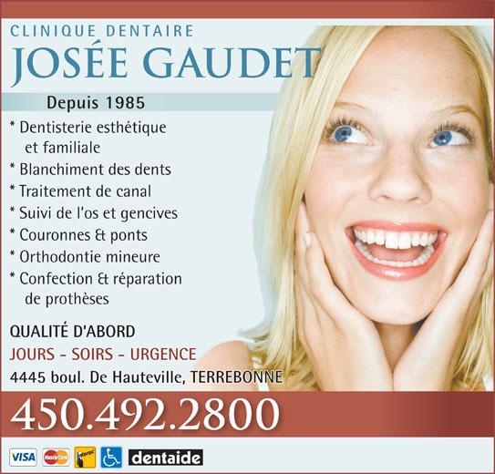 Clinique Dentaire Josée Gaudet (450-492-2800) - Annonce illustrée======= - CLINIQUE DENTAIRE Josée Gaudet Depuis 1985 * Dentisterie esthétique et familiale * Blanchiment des dents * Traitement de canal * Suivi de l os et gencives * Couronnes & ponts * Orthodontie mineure * Confection & réparation de prothèses QUALITÉ D ABORD JOURS - SOIRS - URGENCE 4445 boul. De Hauteville, TERREBONNE 450.492.2800 * Blanchiment des dents * Traitement de canal * Suivi de l os et gencives * Couronnes & ponts * Orthodontie mineure * Confection & réparation de prothèses QUALITÉ D ABORD JOURS - SOIRS - URGENCE 4445 boul. De Hauteville, TERREBONNE 450.492.2800 et familiale CLINIQUE DENTAIRE Josée Gaudet Depuis 1985 * Dentisterie esthétique