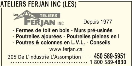 Les Ateliers Ferjan Inc (450-589-5951) - Annonce illustrée======= - - Fermes de toit en bois - Murs pré-usinés - Poutrelles ajourées - Poutrelles pleines en I - Poutres & colonnes en L.V.L. - Conseils www.ferjan.ca ---- 450 589-5951 205 De L'Industrie L'Assomption -------------------------------- 1 800 589-4830 ATELIERS FERJAN INC (LES) ATELIERS FERJAN INC (LES) Depuis 1977