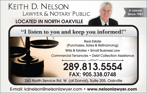 Keith D Nelson (905-338-8481) - Display Ad - A Lawyer Since 1981 LOCATED IN NORTH OAKVILLE I listen to you and keep you informed! Real Estate (Purchases, Sales & Refinancing) Wills & Estates   Small Business Law Commercial Tenancies   Debt Collection Assistance 289.813.5554 FAX: 905.338.0748 243 North Service Rd. W. (at Dorval), Suite 205, Oakville www.nelsonlawyer.com