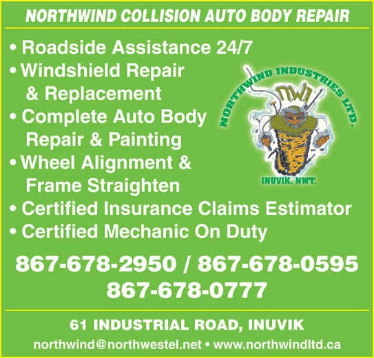Northwind Collision (867-678-2950) - Display Ad - NORTHWIND COLLISION AUTO BODY REPAIR Roadside Assistance 24/7 Windshield Repair & Replacement Complete Auto Body Repair & Painting Wheel Alignment & INUVIK. NWT. Frame Straighten Certified Insurance Claims Estimator Certified Mechanic On Duty 867-678-2950 / 867-678-0595 867-678-0777 61 INDUSTRIAL ROAD, INUVIK