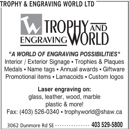 "Trophy & Engraving World Ltd (403-529-5800) - Display Ad - TROPHY & ENGRAVING WORLD LTD AND ENGRAVING ""A WORLD OF ENGRAVING POSSIBILITIES"" Interior / Exterior Signage "" Trophies & Plaques Medals "" Name tags "" Annual awards "" Giftware Promotional items "" Lamacoids "" Custom logos Laser engraving on: glass, leather, wood, marble plastic & more! --------------- 403 529-5800 3062 Dunmore Rd SE"