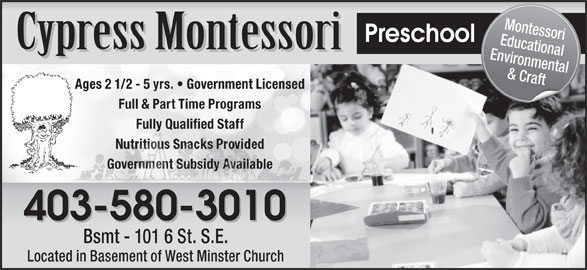 Cypress Montessori (403-580-3010) - Display Ad - Fully Qualified Staff Government Subsidy AvailableGovernment Subsidy Available 403-580-3010 Bsmt - 101 6 St. S.E. Located in Basement of West Minster Church Montessori Preschool Environmental & Craft Ages 2 1/2 - 5 yrs.   Government Licensed Full & Part Time Programs Educational