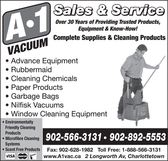 A-1 Vacuum Sales (902-892-5553) - Display Ad - Sales & Service Over 30 Years of Providing Trusted Products, Equipment & Know-How! Complete Supplies & Cleaning Products Advance Equipment Rubbermaid Cleaning Chemicals Paper Products Garbage Bags Nilfisk Vacuums Window Cleaning Equipment Environmentally Friendly Cleaning Products Microfibre Cleaning 902-566-3131   902-892-5553 Systems Scent Free Products Fax: 902-628-1982   Toll Free: 1-888-566-3131 www.A1vac.ca 2 Longworth Av, Charlottetown