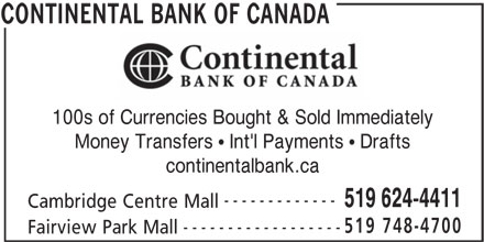 Continental Currency Exchange (519-624-4411) - Display Ad - 100s of Currencies Bought & Sold Immediately Money Transfers   Int'l Payments   Drafts continentalbank.ca ------------- 519 624-4411 Cambridge Centre Mall 519 748-4700 ------------------ Fairview Park Mall CONTINENTAL BANK OF CANADA 100s of Currencies Bought & Sold Immediately Money Transfers   Int'l Payments   Drafts continentalbank.ca ------------- 519 624-4411 Cambridge Centre Mall 519 748-4700 ------------------ Fairview Park Mall CONTINENTAL BANK OF CANADA