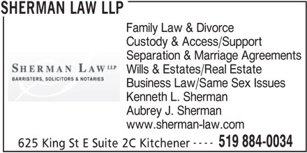 Sherman Law LLP (519-884-0034) - Display Ad - Wills & Estates/Real Estate Business Law/Same Sex Issues Kenneth L. Sherman Aubrey J. Sherman www.sherman-law.com ---- 519 884-0034 625 King St E Suite 2C Kitchener SHERMAN LAW LLP Separation & Marriage Agreements Family Law & Divorce Custody & Access/Support
