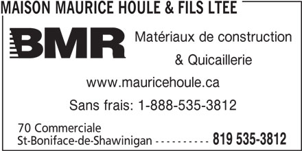 BMR (819-535-3812) - Annonce illustrée======= - MAISON MAURICE HOULE & FILS LTEE & Quicaillerie www.mauricehoule.ca Sans frais: 1-888-535-3812 70 Commerciale 819 535-3812 St-Boniface-de-Shawinigan ---------- Matériaux de construction