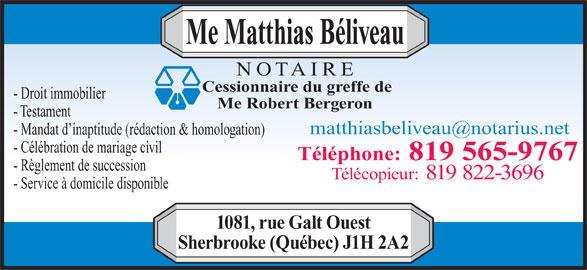 Beliveau Matthias Notaire (819-565-9767) - Annonce illustrée======= - Me Matthias Béliveau NOTAIRE Cessionnaire du greffe de Me Robert Bergeron - Testament - Droit immobilier - Mandat d inaptitude (rédaction & homologation) - Célébration de mariage civil Téléphone: 819 565-9767 - Règlement de succession Télécopieur: 819 822-3696 - Service à domicile disponible 1081, rue Galt Ouest Sherbrooke (Québec) J1H 2A2