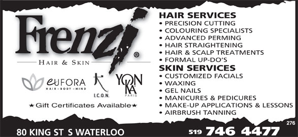 Frenzi Hair & Skin (519-746-4477) - Display Ad - HAIR SERVICES PRECISION CUTTING COLOURING SPECIALISTS ADVANCED PERMING HAIR STRAIGHTENING HAIR & SCALP TREATMENTS FORMAL UP-DO S SKIN SERVICES CUSTOMIZED FACIALS WAXING GEL NAILS MANICURES & PEDICURES MAKE-UP APPLICATIONS & LESSONS Gift Certificates Available AIRBRUSH TANNING 519