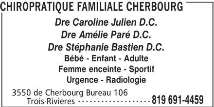 Chiropratique Familiale Cherbourg (819-691-4459) - Annonce illustrée======= - Trois-Rivieres CHIROPRATIQUE FAMILIALE CHERBOURG Dre Caroline Julien D.C. Dre Amélie Paré D.C. Dre Stéphanie Bastien D.C. Bébé - Enfant - Adulte Femme enceinte - Sportif Urgence - Radiologie 3550 de Cherbourg Bureau 106 ------------------- 819 691-4459