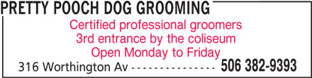 Pretty Pooch Dog Grooming Academy (506-382-9393) - Display Ad - Certified professional groomers 3rd entrance by the coliseum Open Monday to Friday 506 382-9393 316 Worthington Av --------------- PRETTY POOCH DOG GROOMING